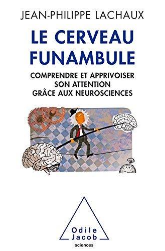 Le Cerveau funambule: Comprendre et apprivoiser son attention grâce aux neurosciences Jean-Philippe Lachaux