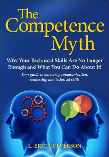The Competence Myth: Why Your Technical Skills Are No Longer Enough and What You Can Do About It  by  L. Eric Culverson