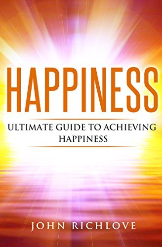 Happiness: Ultimate Guide To Achieving Happiness John Richlove