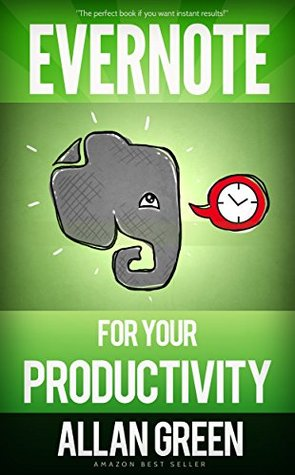Evernote for Your Productivity - The Beginners Guide to Getting Things Done with Evernote or How to Organize Your Life with Notetaking and Archiving: ... Evernote Bible, Evernote Notebook) Allan Green