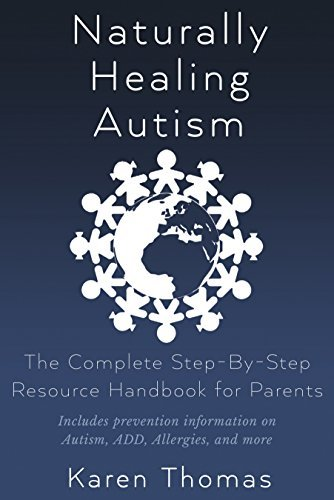 Naturally Healing Autism: The Complete Step By Step Resource Handbook for Parents  by  Karen Thomas