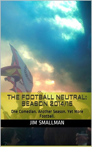 The Football Neutral: Season 2014/15: One Comedian. Another Season. Yet More Football.  by  Jim Smallman