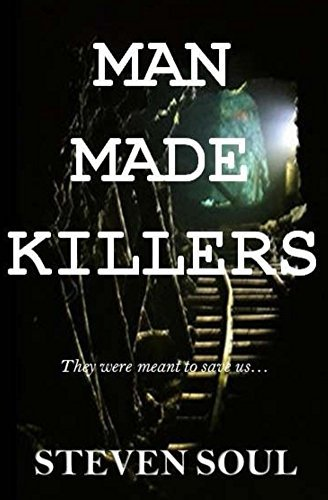 Man Made Killers: They were meant to save us... Steven Soul