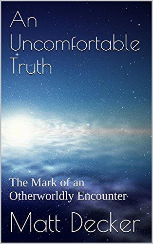 An Uncomfortable Truth: The Mark of an Otherworldly Encounter (The Decker Case Book 2) Matt Decker
