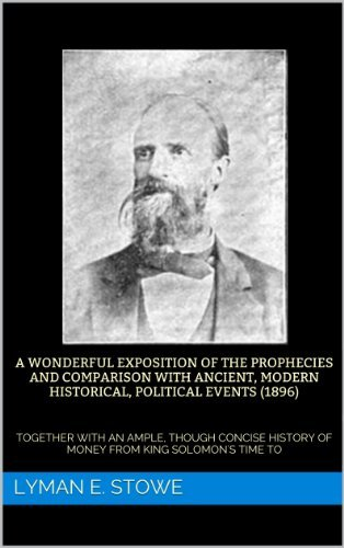 A WONDERFUL EXPOSITION OF THE PROPHECIES AND COMPARISON WITH ANCIENT, MODERN HISTORICAL, POLITICAL EVENTS (1896): TOGETHER WITH AN AMPLE, THOUGH CONCISE HISTORY OF MONEY FROM KING SOLOMONS TIME TO  by  Lyman E. Stowe
