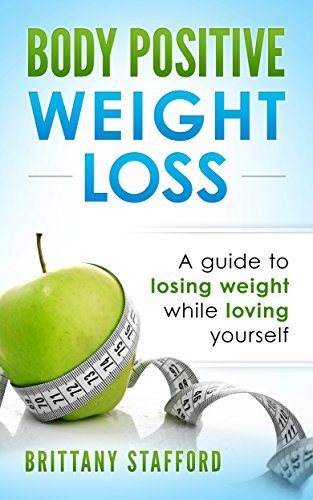 Body Positive Weight Loss: A guide to losing weight while loving yourself Brittany Stafford