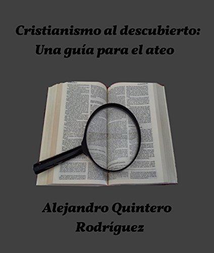 Cristianismo al descubierto: Una guía para el ateo Alejandro Quintero Rodríguez