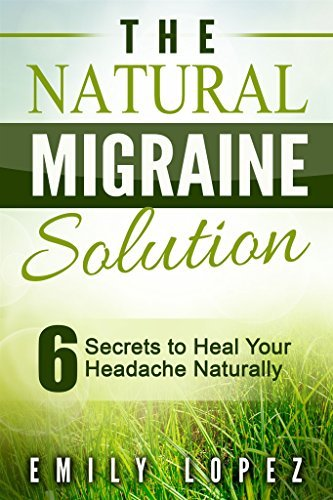 The Natural Migraine Solution: 6 Secrets to Heal Your Headache Naturally Emily Lopez