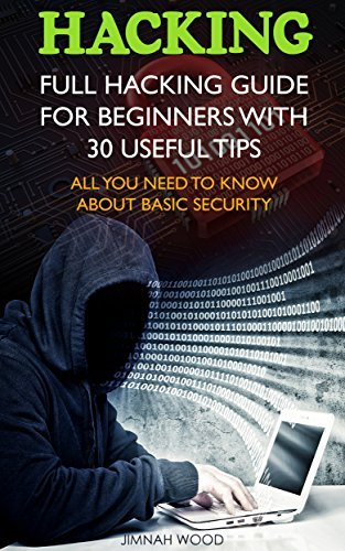 Hacking: Full Hacking Guide for Beginners With 30 Useful Tips. All You Need To Know About Basic Security: Jimnah Wood