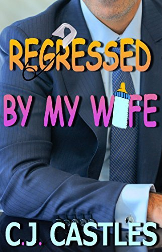 Regressed  by  my Wife by C.J. Castles