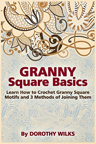 Granny Square Basics. Learn How to Crochet Granny Square Motifs and 3 Methods of Joining Them  by  Dorothy Wilks