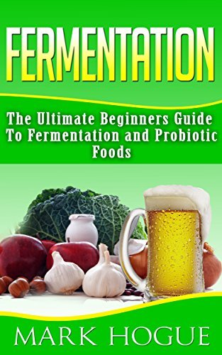 Fermentation: The Ultimate Beginners Guide to Fermentation and Probiotic Foods  by  Mark Hogue
