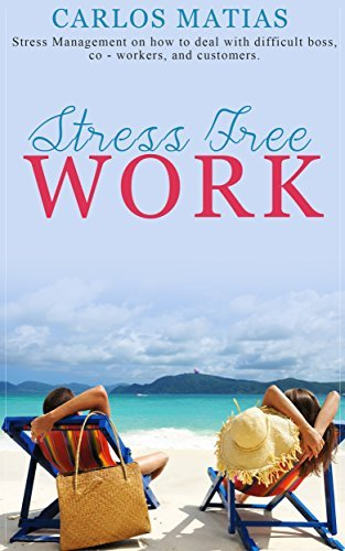 Stress Free Work: Stress Management on how to deal with difficult boss, co-workers, and customers  by  Carlos Matias