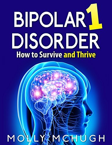 Bipolar 1 Disorder - How to Survive and Thrive, 2nd Edition  by  Molly McHugh