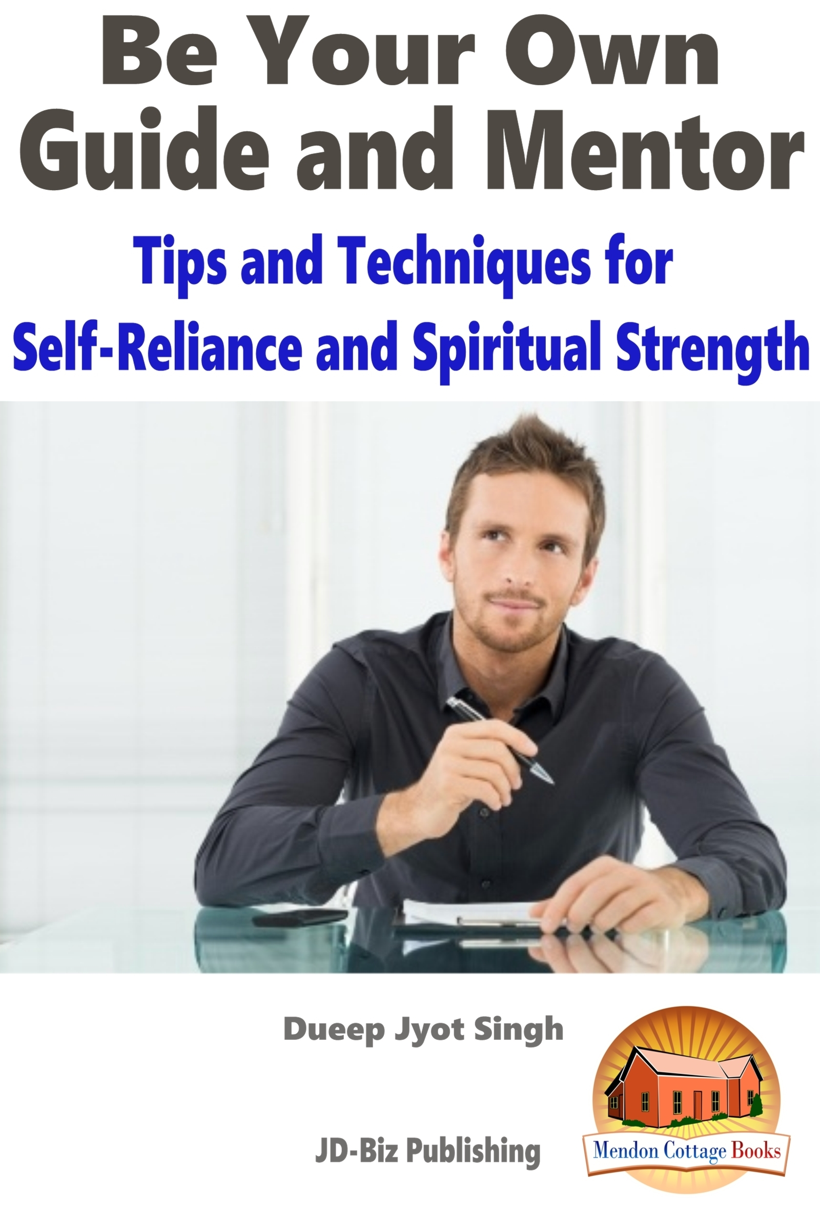Be Your Own Guide and Mentor: Tips and Techniques for Self-Reliance and Spiritual Strength Dueep Jyot Singh