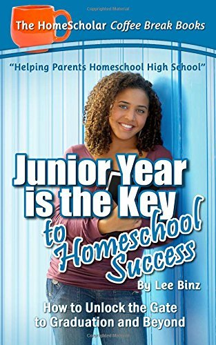 Junior Year Is the Key to Homeschool Success: How to Unlock the Gate to Graduation and Beyond Lee Binz