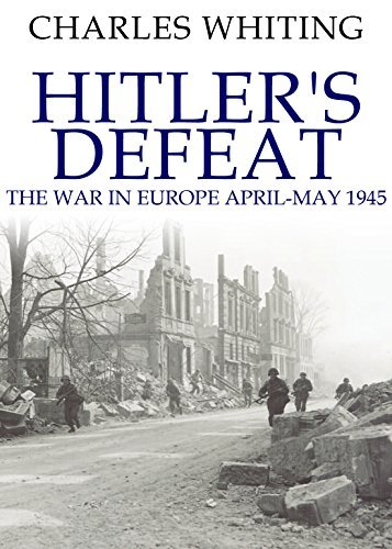 Hitlers Defeat: The War in Europe, April-May 1945 Charles Whiting