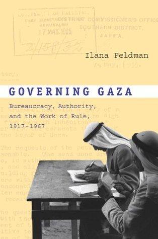 Governing Gaza: Bureaucracy, Authority, and the Work of Rule, 1917-1967 Ilana Feldman