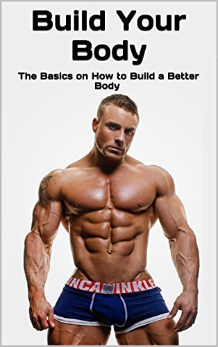 Build Your Body: The Basics on How to Build a Better Body  by  Ben James