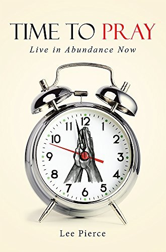 Time to Pray: Live in Abundance Now  by  Lee Pierce