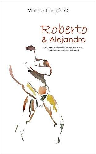 Roberto y Alejandro: Una verdadera historia de amor... Todo comenzó en Internet  by  Vinicio Jarquin