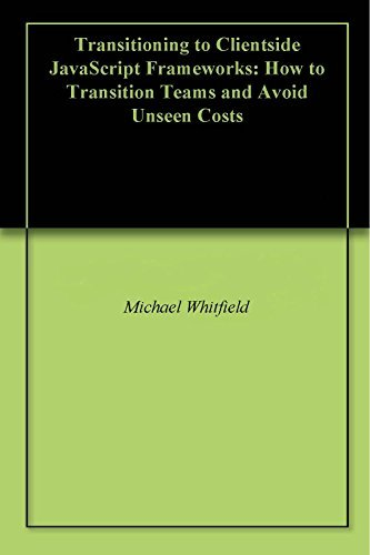 Transitioning to Clientside JavaScript Application Development: How to Transition Teams and Avoid Unseen Costs (Internal and External Factors Book 1) Michael Whitfield