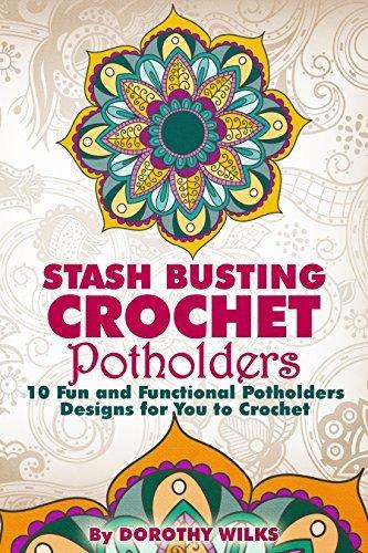 Crocheting: Stash Busting Crochet Potholders. 10 Fun and Functional Potholders Designs for You to Crochet Dorothy Wilks