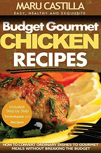Budget Gourmet Chicken Recipes: How to Convert Ordinary Dishes to Gourmet Meals without Breaking the Budget Maru Castilla
