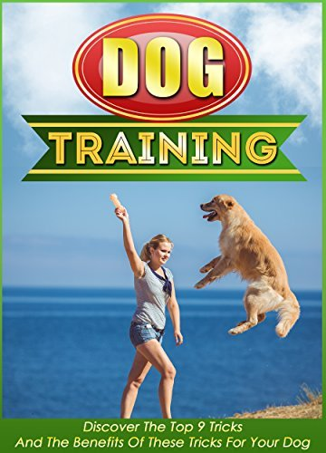 Dog Training: Discover The Top 9 Tricks And The Benefits Of These Tricks For Your Dog  by  Valerie Fennel