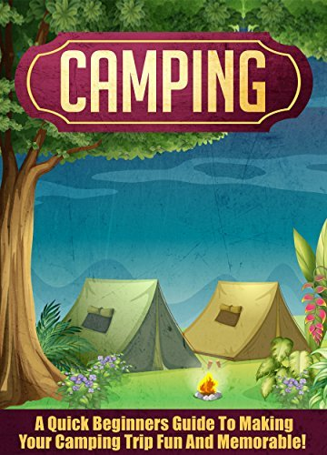 Camping: A Quick Beginners Guide To Making Your Camping Trip Fun And Memorable!  by  Jenny Soniashire