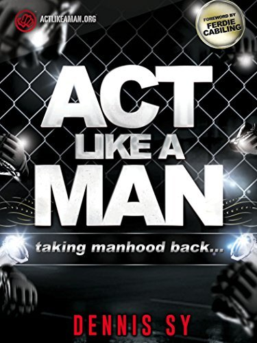 Act Like a Man: Taking Manhood Back  by  Dennis Sy