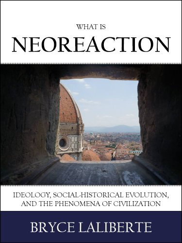 What is Neoreaction: Ideology, Social-Historical Evolution, and the Phenomena of Civilization  by  Bryce Laliberte