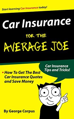 Car Insurance for the Average Joe: How To Get The Best Car Insurance Quotes and Save Money George Corpus