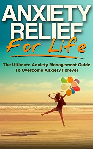 Anxiety Relief for Life: The Ultimate Anxiety Management Guide to Overcome Anxiety Forever Benjamin Caruso