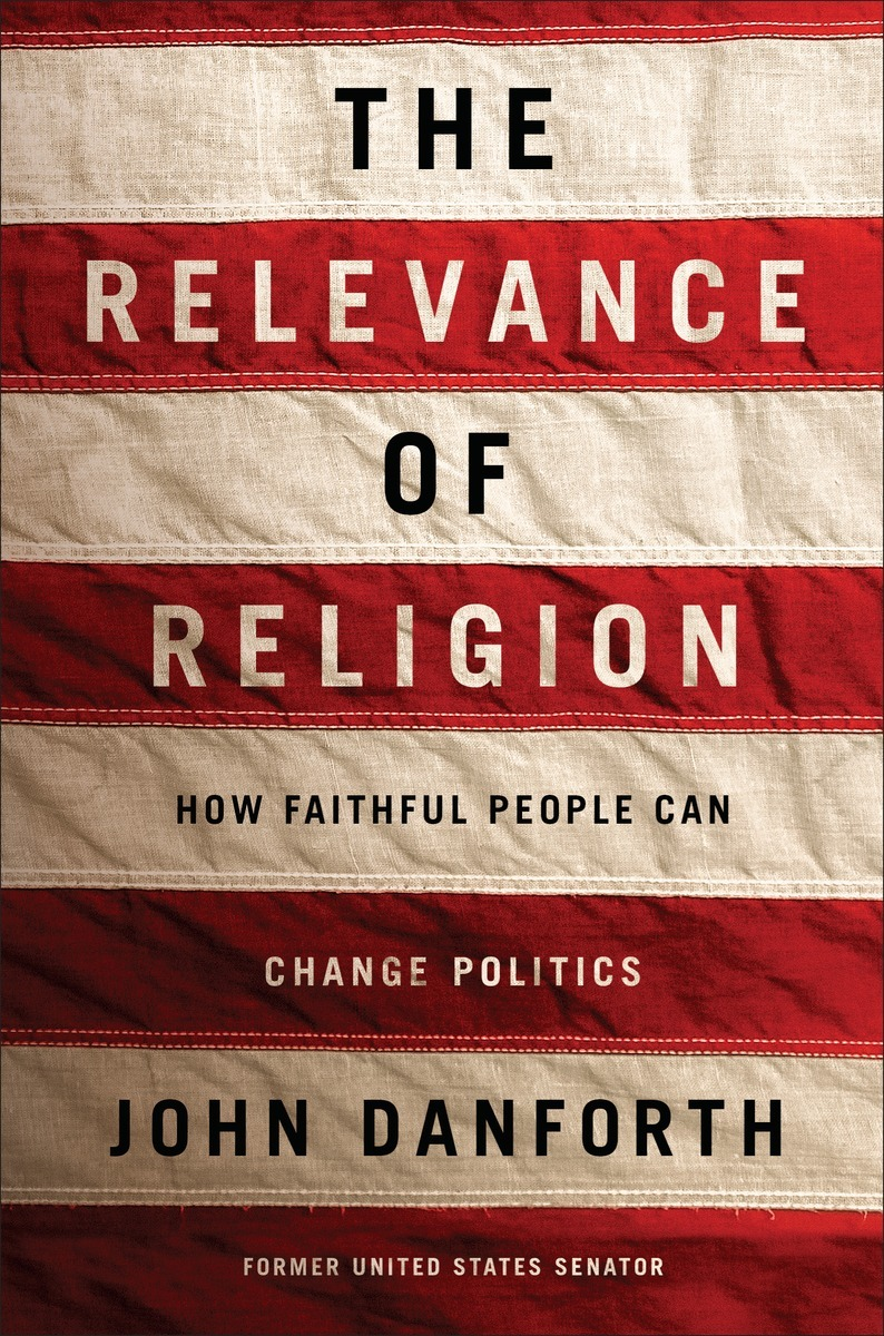 The Relevance of Religion: How Faithful People Can Change Politics John Danforth