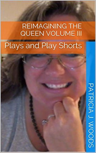 Reimagining the Queen Volume III: Plays and Play Shorts Patricia J. Woods
