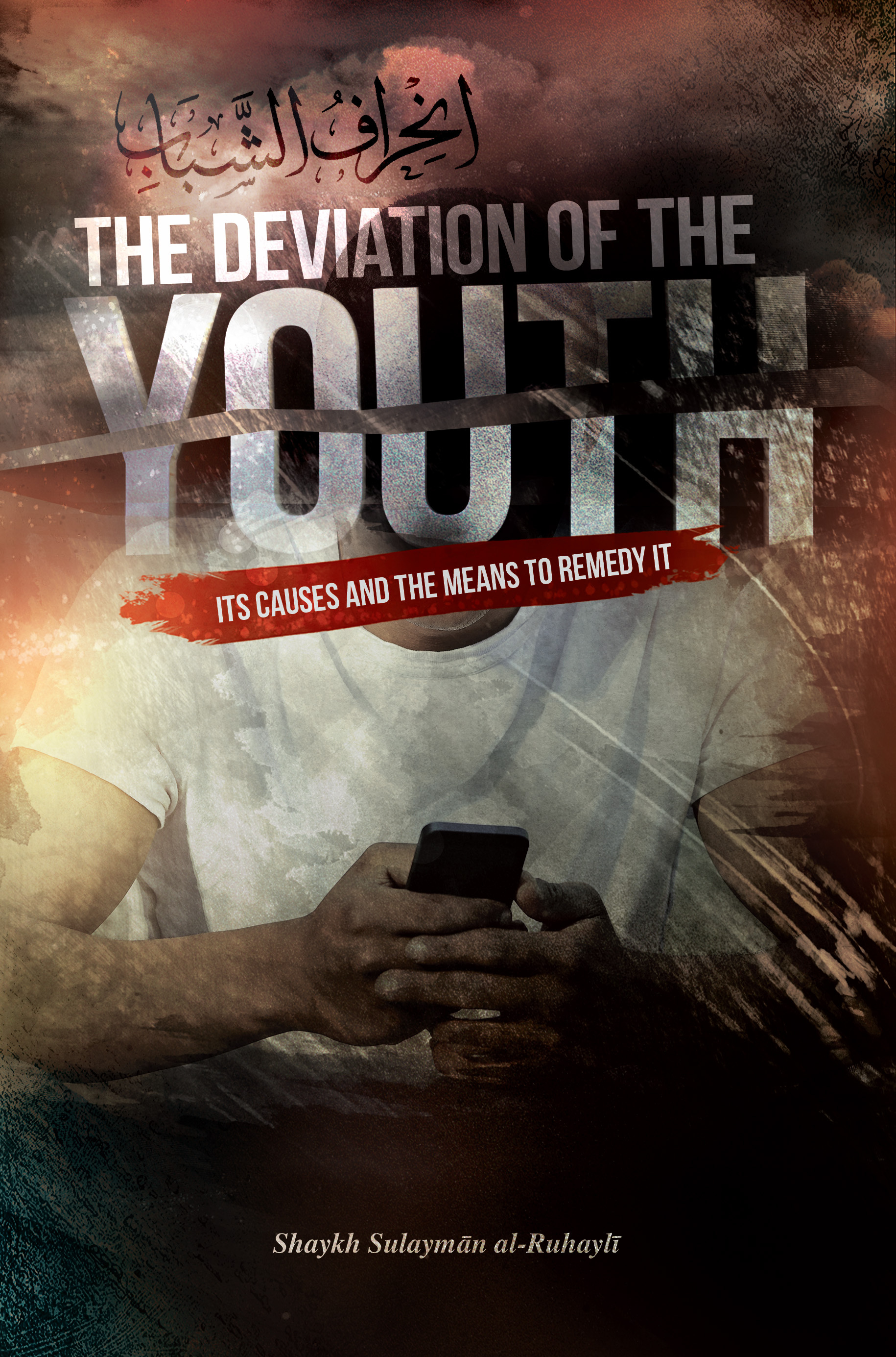 The Deviation of the Youth: Its Causes and the Means to Remedy It Sulayman Al-Ruhayli