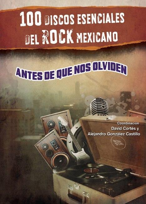 100 discos esenciales del rock mexicano. Antes de que nos olviden.  by  David Cortés y Alejandro González Castillo