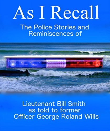As I Recall: The Police Stories and Reminiscences of Lieutenant Bill Smith as told to former Officer George Roland Wills  by  George Roland Wills