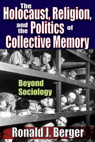 The Holocaust, Religion, and the Politics of Collective Memory: Beyond Sociology: 0  by  Ronald J. Berger