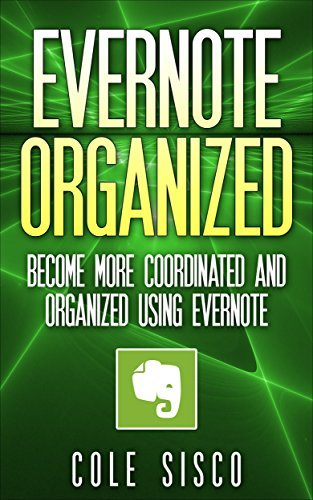 Evernote Organized: Become More Coordinated and Organized Using Evernote (Evernote, research, Computer hardware, Evernote business, software)  by  Cole Sisco