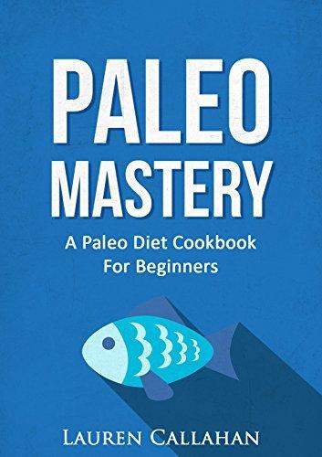 Paleo Mastery: A Paleo Diet Cookbook For Beginners (Paleo, Paleo diet, Paleo for beginners, Paleo cookbook, Paleo recipes, Paleo lunch, Paleo Dinner) Lauren Callahan