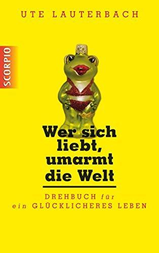 Wer sich liebt, umarmt die Welt: Drehbuch für ein glücklicheres Leben  by  Ute Lauterbach