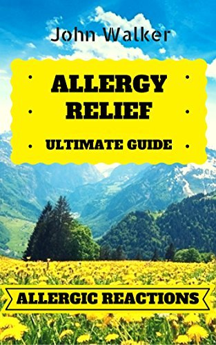 Allergy Relief : Your Ultimate Guide to Allergic Reactions and Becoming Allergy Free (allergy relief, allergy, cure allergies, feel free, natural remedies, allergy free, allergy and immunology)  by  John Walker