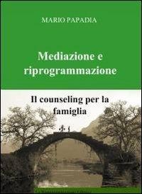 Mediazione e Riprogrammazione: il Counseling per la Famiglia  by  Mario Papadia