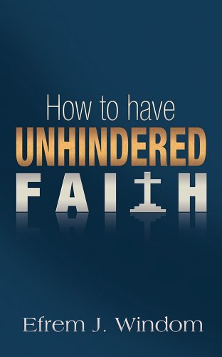 How To Have Unhindered Faith  by  Efrem J. Windom