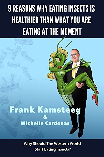 9 Reasons why eating insects is healthier than what you are eating at the moment: Why should the western world start eating insects?  by  Frank Kamsteeg