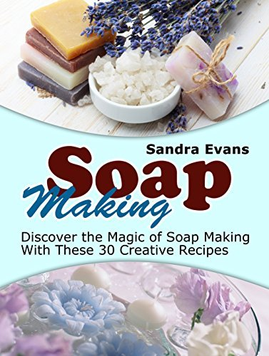 Soap Making: Discover the Magic of Soap Making With These 30 Creative Recipes (Soap Making, Soap Making Books, Soap Making Business)  by  Sandra Evans