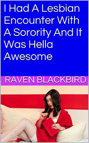 I Had A Lesbian Encounter With A Sorority And It Was Hella Awesome (I Banged Book 13)  by  Raven Blackbird
