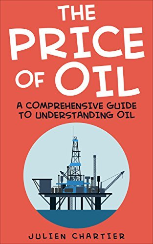 The Price Of Oil: A Comprehensive Guide To Understanding Oil (Oil prices, Crude oil prices, Shale Oil, Gas, Oil and Gas, Consumer Economics, Oil Refinery, Oil and Gas Industry, Oil Well, Oil)  by  Julien Chartier